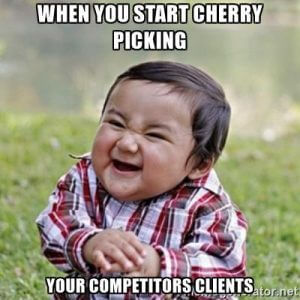 When you start cherry picking your competitors clients
