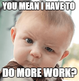You mean I have to do more work? (baby)